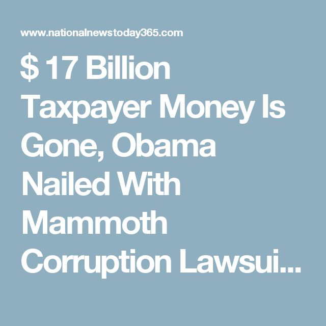 $ 17 Billion Taxpayer Money Is Gone, Obama Nailed With Mammoth Corruption Lawsuit – America Demands Answers | National News Today