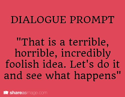 """Dialogue Prompt -- """"that is a terrible, horrible, incredibly foolish idea. let's do it and see what happens."""""""