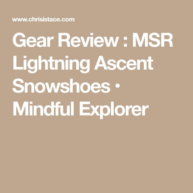 Gear Review : MSR Lightning Ascent Snowshoes • Mindful Explorer