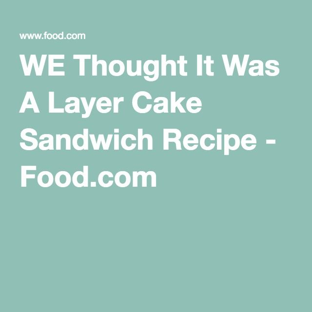 WE Thought It Was A Layer Cake Sandwich Recipe - Food.com