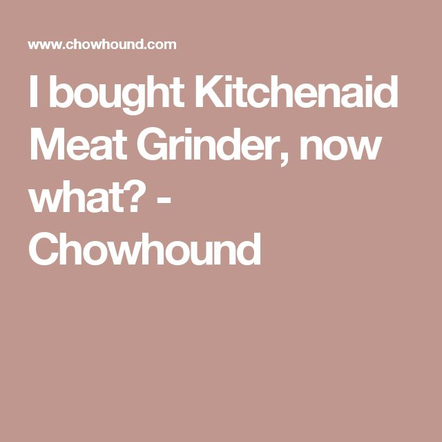 I bought Kitchenaid Meat Grinder, now what? - Chowhound