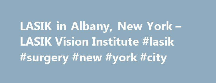 LASIK in Albany, New York – LASIK Vision Institute #lasik #surgery #new #york #city http://colorado-springs.remmont.com/lasik-in-albany-new-york-lasik-vision-institute-lasik-surgery-new-york-city/  # Albany, New York LASIK Center *Prices based on prescription: up to -1.00 $299, -1.25 to -2.0 $1099, -2.25 and up as well as all hyperopic and/or greater than -0.50 diopter of astigmatism $1799. Individual results will vary. Candidacy determined by an independent doctor located within or adjacent…