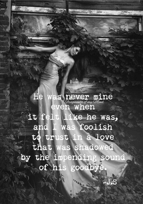 He was never mine even when it felt like he was, and I was foolish to trust in a love that was shadowed by the impending sound of his goodbye.
