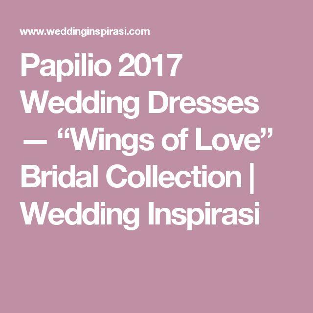 "Papilio 2017 Wedding Dresses — ""Wings of Love"" Bridal Collection | Wedding Inspirasi"