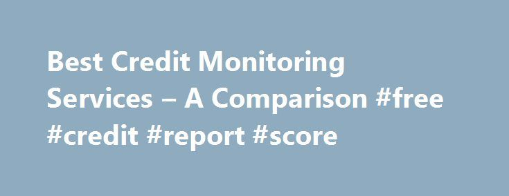 Best Credit Monitoring Services – A Comparison #free #credit #report #score http://credit-loan.remmont.com/best-credit-monitoring-services-a-comparison-free-credit-report-score/  #credit monitoring services # Credit Monitoring Services: A Comparison Credit monitoring services are useful for individuals looking to rebuild their credit, either due to past credit problems or problems with identity theft and fraud. Credit monitoring services may also be useful for individuals who are looking to…