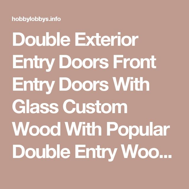 Double Exterior Entry Doors Front Entry Doors With Glass Custom Wood   With Popular Double Entry Wood Doors Image 8 of 17  | hobbylobbys.info