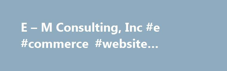 E – M Consulting, Inc #e #commerce #website #builders http://maryland.remmont.com/e-m-consulting-inc-e-commerce-website-builders/  # PRINTED DIGITAL PUBLICATIONS Attract new members and increase current member retention and involvement with high-quality publications. E M produces over 500 print and digital publications (directories, maps, magazines, guides, and more), nationwide, on a yearly basis at a no cost, no risk basis with a revenue share for your association or chamber. PROFESSIONAL…