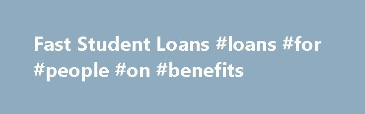 Fast Student Loans #loans #for #people #on #benefits http://loan-credit.remmont.com/fast-student-loans-loans-for-people-on-benefits/  #fast student loans # Fast Student Loans Lending companies give students who are living beyond their allowances and their budgets, the opportunity to get their hands on extra cash through loans known as fast student loans. It's cash when students need it and where students need it. This access to hassle-free cash is especially useful […]