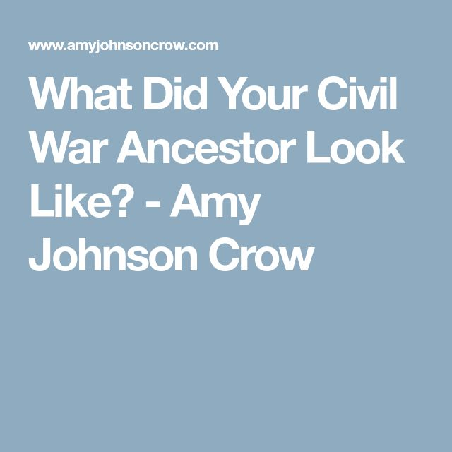 What Did Your Civil War Ancestor Look Like? - Amy Johnson Crow