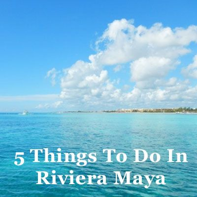 5 Things To Do In Riviera Maya #Mexico