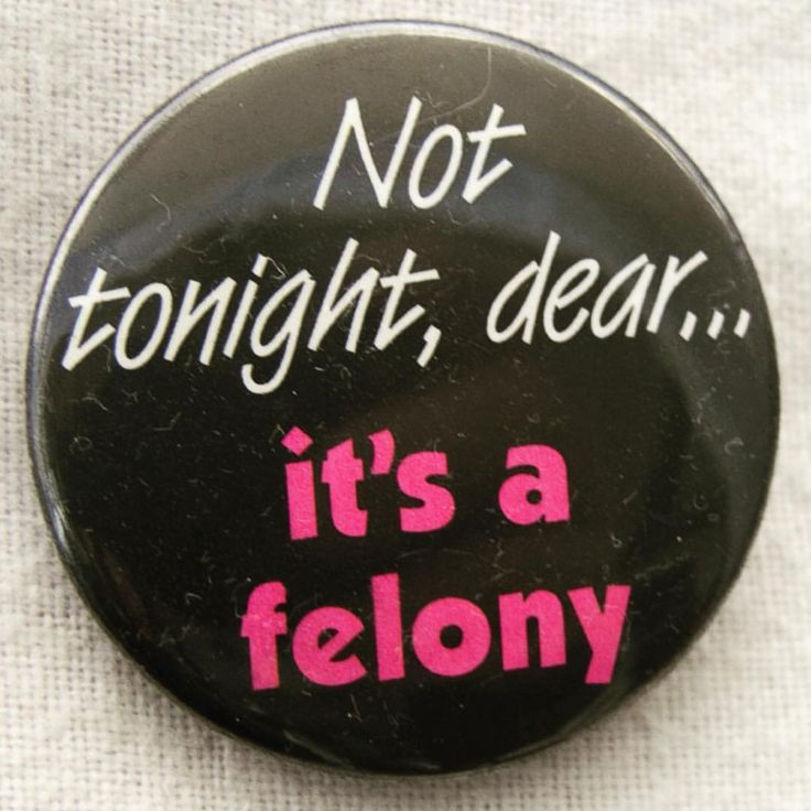 """""""Not tonight, dear … it's a felony"""" pinback, c. 1990. With the Supreme Court's ruling in Bowers v. Hardwick (1986), anti-sodomy statutes, which often criminalized specifically homosexual activity, remained constitutional until Lawrence v. Texas overturned Bowers in 2003."""