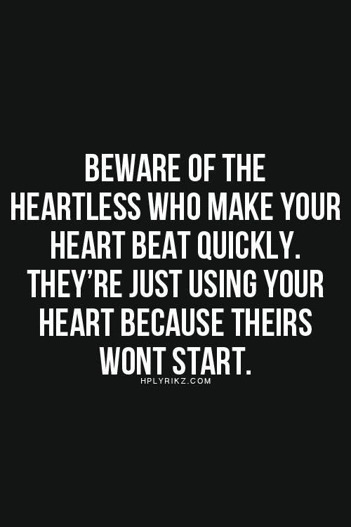 Beware of the heartless who make your heart beat quickly..this is the most fitting thing i have ever encountered
