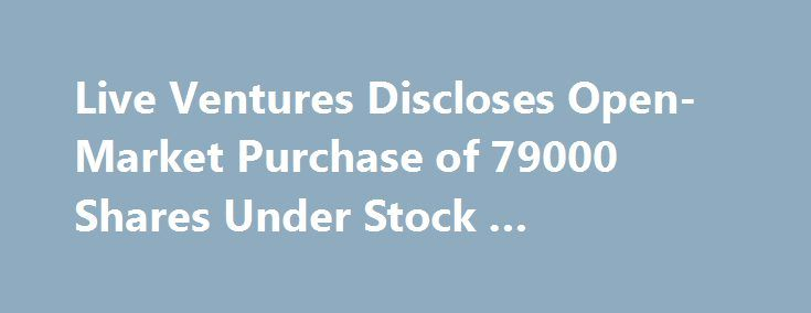 "Live Ventures Discloses Open-Market Purchase of 79000 Shares Under Stock … http://betiforexcom.livejournal.com/27209884.html  Live Ventures Discloses Open-Market Purchase of 79000 Shares Under Stock ...GlobeNewswire (press release) - 37 minutes ago 02, 2017 (GLOBE NEWSWIRE) -- Live Ventures Incorporated, (Nasdaq:LIVE), (the ""Company""), a diversified holding company, today confirms that it has been actively repurchasing stock on the open market under its stock repurchase program resulting in…"