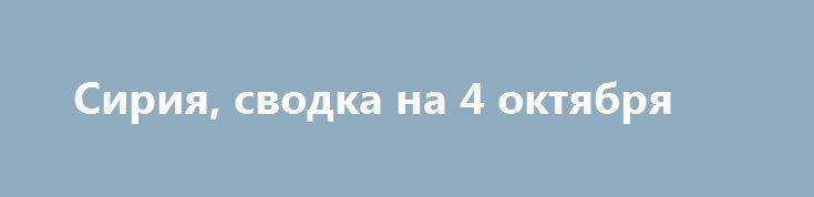 Сирия, сводка на 4 октября http://rusdozor.ru/2016/10/04/siriya-svodka-na-4-oktyabrya/  Сирия, 4 октября. Военнослужащие сирийской армии провели массированную атаку позиций террористов ИГ* в Хаме. В Алеппо в результате взрыва бомбы погиб один из командиров группировки «Джабхат Фатх аш-Шам»** Абу Хамам Аль-Аскари. ВВС Сирии атакуют опорные пункты боевиков-оппозиционеров в Хаме, сообщает ...