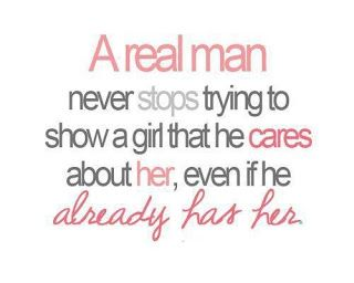 Truth. A real man never stops trying to show a girl that