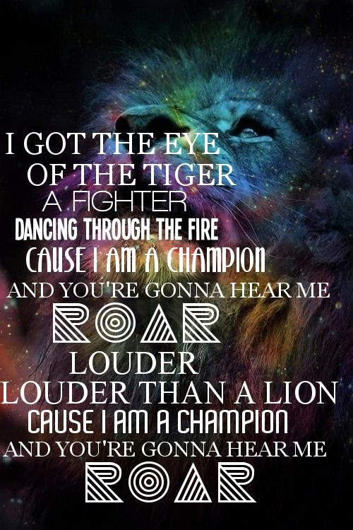 I got the eye of the tiger, a fighter, dancin' through the fire, 'cause I am a champion and you're gonna hear me ROAR