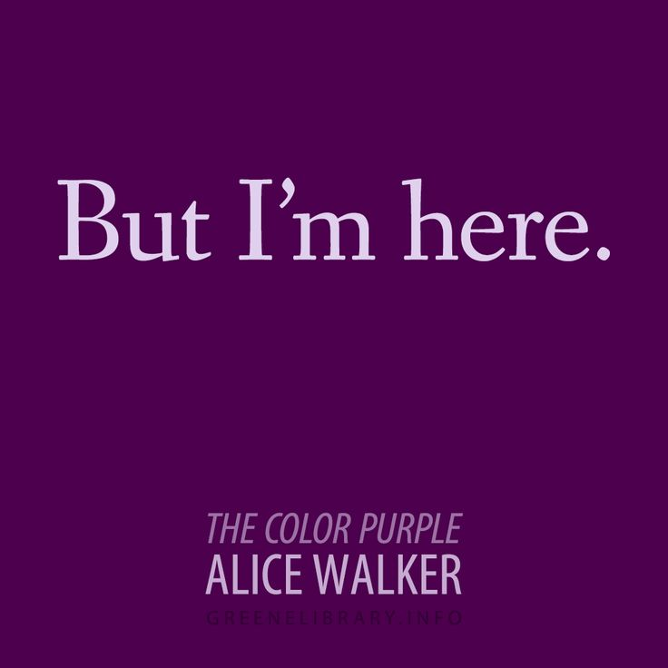 """But I'm here."" —The Color Purple, by Alice Walker"