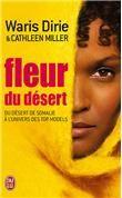 """""""Fleur du désert"""" - Waris Dirie, Cathleen Miller (R DIR) Waris, excisée selon la tradition, n'a que treize ans lorsqu'elle décide de s'enfuir, de quitter ses parents, afin d'échapper à un mariage forcé. Après une dangereuse cavale dans le désert somalien, elle rejoint Mogadiscio, puis Londres où elle devient domestique. C'est alors qu'elle est remarquée par un photographe de mode et que va démarrer sa prodigieuse carrière de mannequin."""