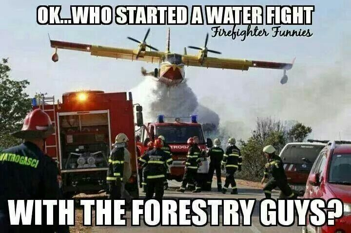 Who started a water fight with the forestry guys?!                                                                                                                                                      More