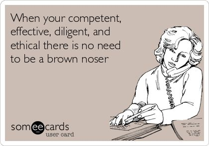 : When your competent, effective, diligent, and ethical there is no need to be a brown noser