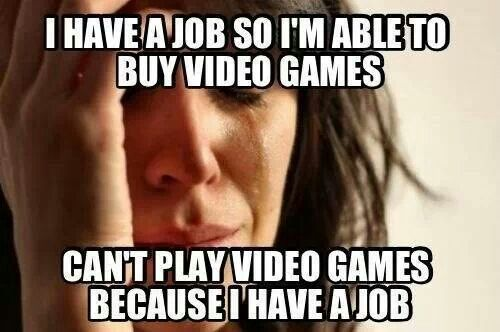 Gamer problems. Even worse, being unemployed and broke, so you have lots of time to play, but no money to buy video games.