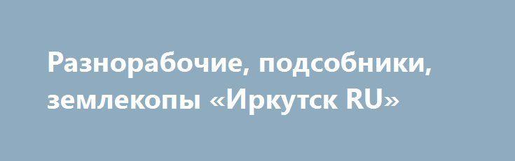 Разнорабочие, подсобники, землекопы «Иркутск RU» http://www.pogruzimvse.ru/doska54/?adv_id=38521 Предоставляем услуги Разнорабочих. Работаем в любых районах города. Выполняем любые земляные работы: перекопка огорода, копка траншей под кабель, канализацию, водопровод. Копка котлованов под бассейн, погреб, колодец. Выполняем любые работы связанные с землей. Имеются разнорабочие. Работаем без выходных, праздников,и любую погоду. Имеется грузовой транспорт от 1 до 20 тонн. Работы выполняются…