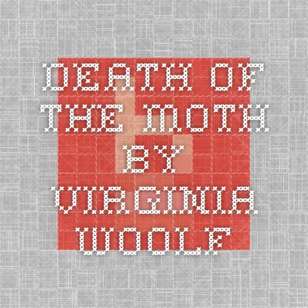 death of the moth by virginia The death of the moth, and other essays by virginia woolf moths that fly by day are not properly to be called moths they do not excite that pleasant sense of dark autumn nights and ivy–blossom which the commonest yellow–underwing asleep in the shadow of the curtain never fails to rouse in us.