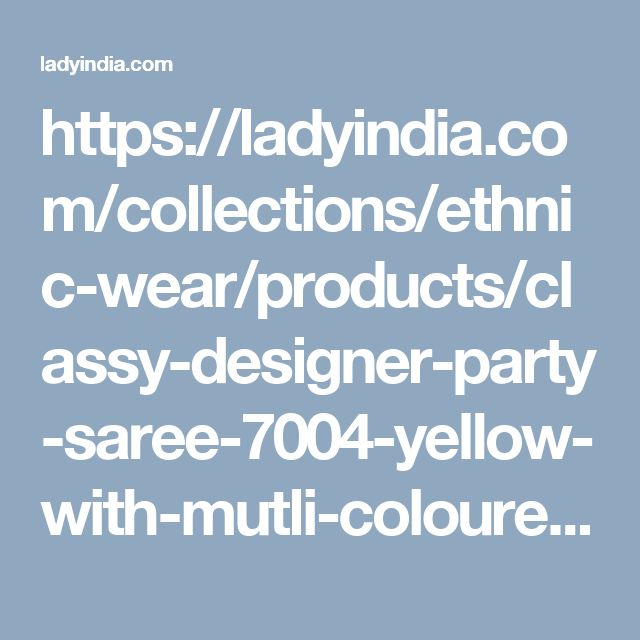 https://ladyindia.com/collections/ethnic-wear/products/classy-designer-party-saree-7004-yellow-with-mutli-coloured-embroidery