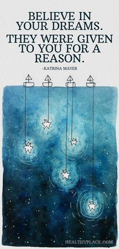 Positive Quote: Believe in your dreams. They were given to you for a reason. -Katrina Mayer. http://www.HealthyPlace.com
