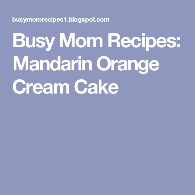Busy Mom Recipes: Mandarin Orange Cream Cake