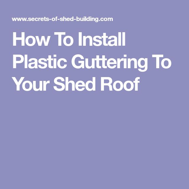 How To Install Plastic Guttering To Your Shed Roof