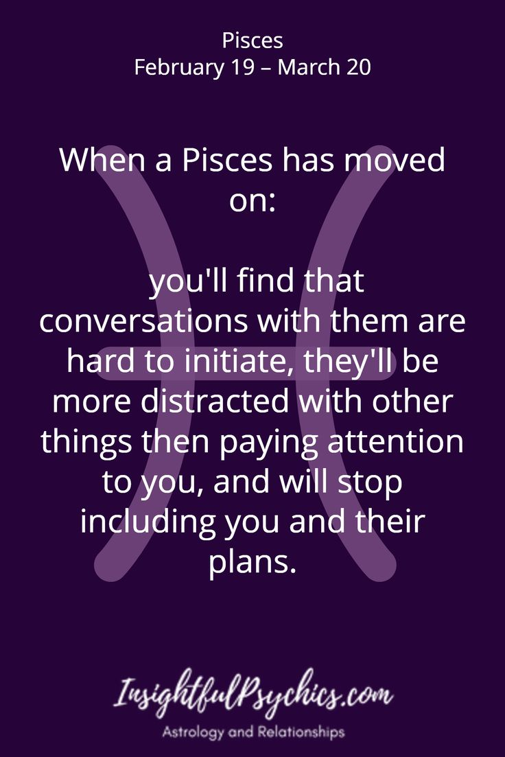 When a Pisces has moved on:   you'll find that conversations with them are hard to initiate, they'll be more distracted with other things then paying attention to you, and will stop including you and their plans. / Pisces February 19 – March 20
