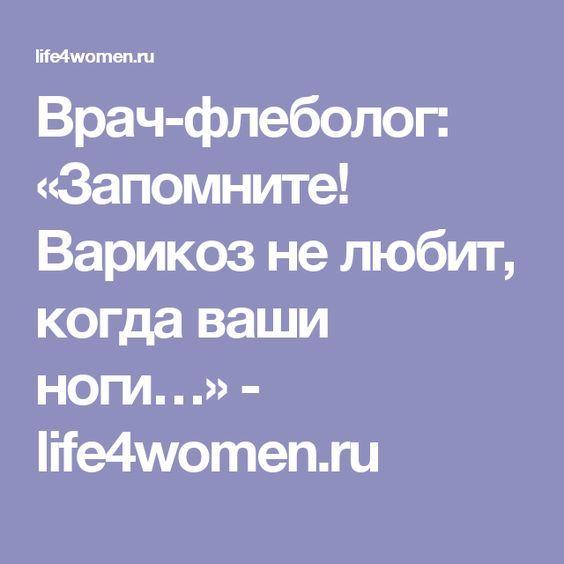 Врач-флеболог: «Запомните! Варикоз не любит, когда ваши ноги…» - life4women.ru