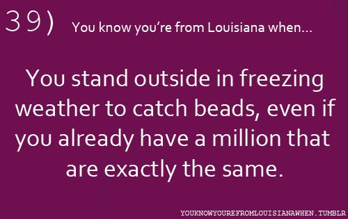 39...You know you're from Louisiana when...You stand outside in freezing weather to catch beads, even if you already have a million that are exactly the same.
