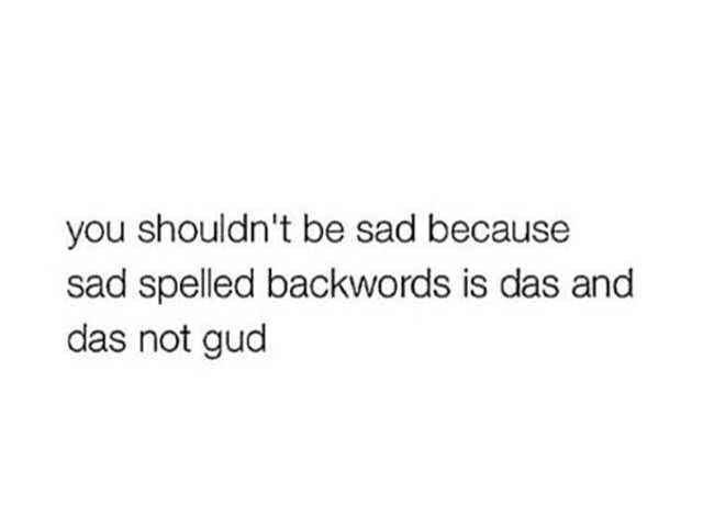 You shouldn't be sad because sad spelled backward is das and das not good …