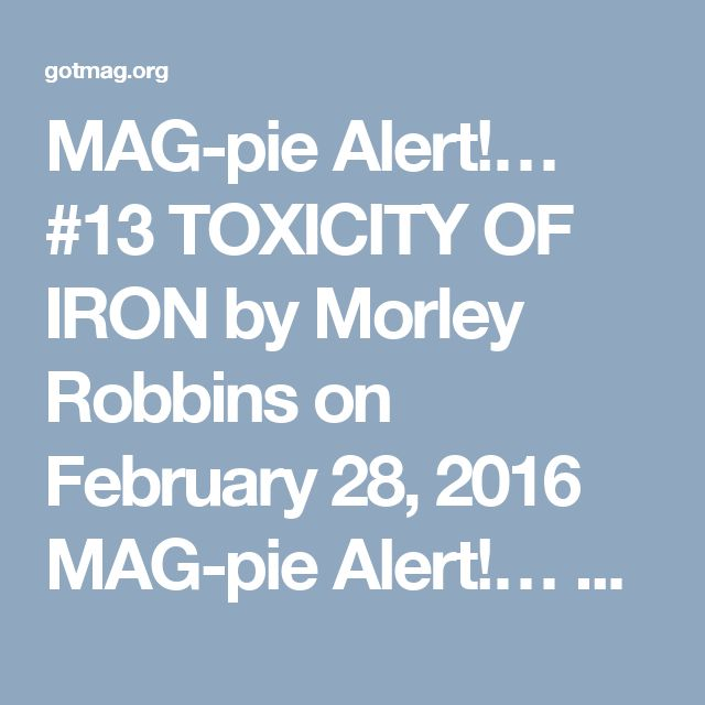 "MAG-pie Alert!… #13 TOXICITY OF IRON    by Morley Robbins on February 28, 2016    MAG-pie Alert!… #13 TOXICITY OF IRON    By the end of THIS, you'll be begging for more, AND lamenting the cramping in your ""Hang 10!"" Toes!… 😉    I realize that the vast majority of folks frequenting Facebook site are simply looking for ""answers"" to their ailments. I get that, truly I do, and it's why I spend the MAJORITY of my time interacting with clients — the world over…    But my passion is to understand…"