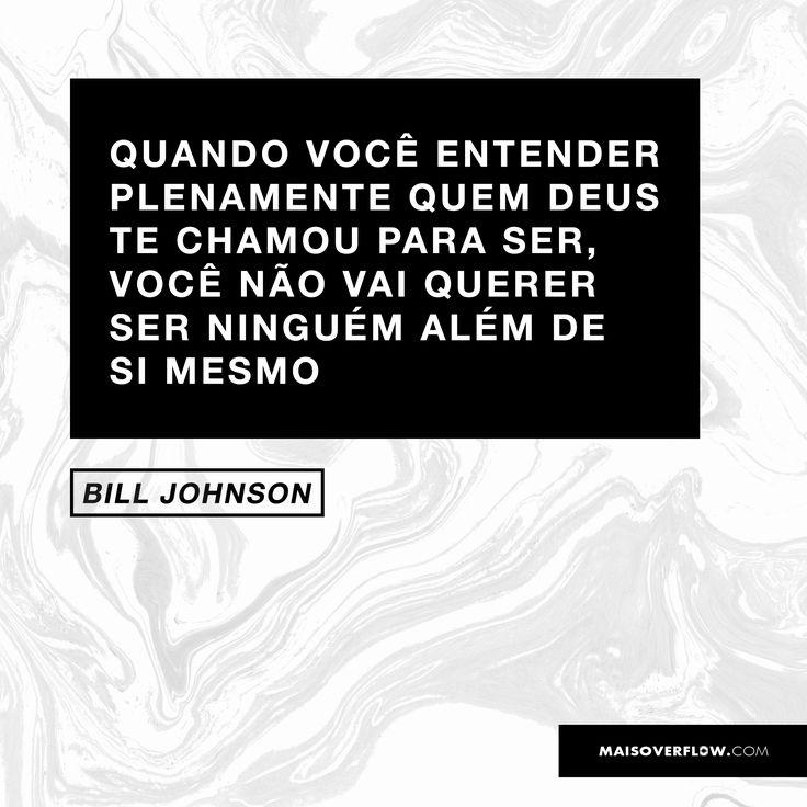 Quando você entender plenamente quem Deus te chamou para ser, você não vai querer ser ninguém além de si mesmo. – Bill Johnson