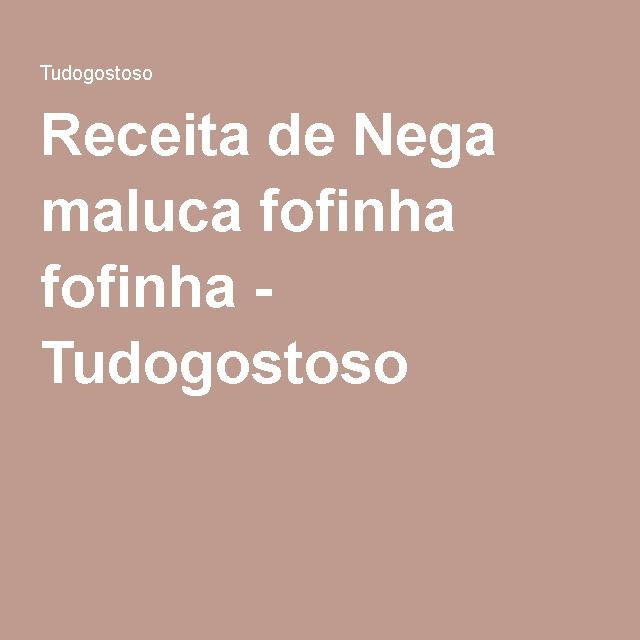 Receita de Nega maluca fofinha fofinha - Tudogostoso