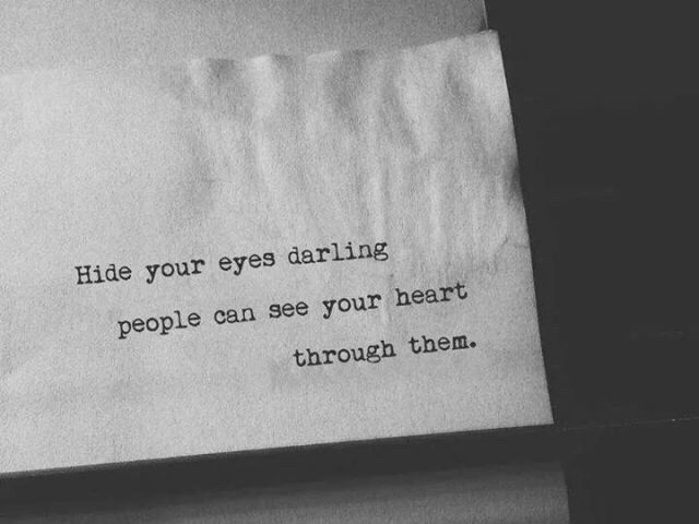 Hide your eyes darling, people can see your heart through them.