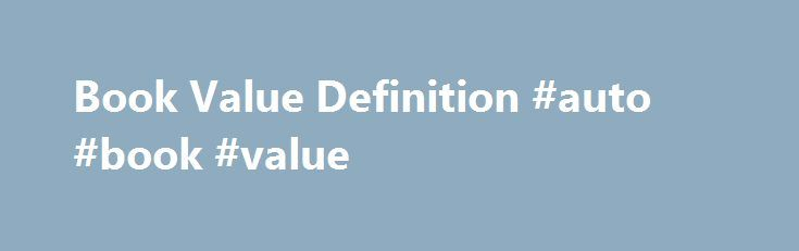 Book Value Definition #auto #book #value http://auto.remmont.com/book-value-definition-auto-book-value/  #auto book value # Book Value DEFINITION of 'Book Value' 1. The value at which an asset is carried on a balance sheet. To calculate, take the cost of an asset minus the accumulated depreciation . 2. The net asset value of a company, calculated by total assets minus intangible assets (patents, goodwill) and liabilities [...]Read More...The post Book Value Definition #auto #book #value…