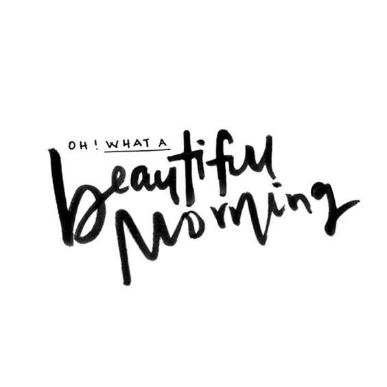 Oh, what a beautiful morning. Oh, what a beautiful day. I've got a beautiful feeling- everything's going my way. - Oklahoma