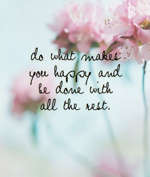 do what makes you happy and be done with all the rest