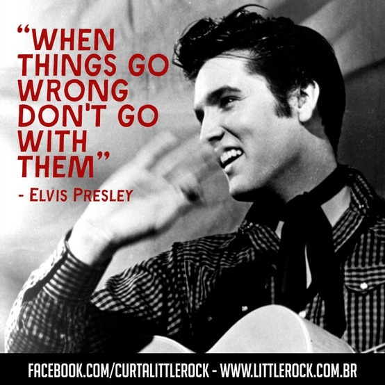 Elvis Presley quote.When things go wrong don't go with them #LittleRock
