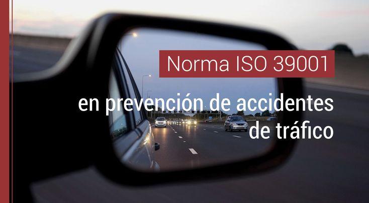 """La Norma ISO 39001 sobre """"Sistemas de gestión de la seguridad vial"""" y su aplicación en la prevención de riesgos de accidentes de tráfico."""