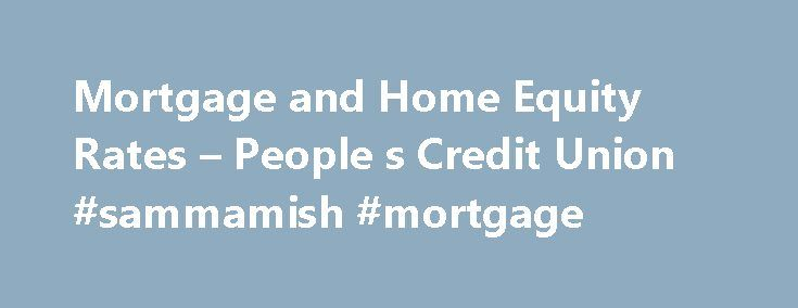 Mortgage and Home Equity Rates – People s Credit Union #sammamish #mortgage http://mortgage.remmont.com/mortgage-and-home-equity-rates-people-s-credit-union-sammamish-mortgage/  #mortgage rates ri # Mortgage and Home Equity Rates There has never been a better time to buy a home. People s Credit Union offers a wide range of programs to meet your needs. All products and rates quoted are for Owner Occupied 1-4 family. Private Mortgage Insurance (PMI) required if Loan to Value (LTV) exceeds 80%…