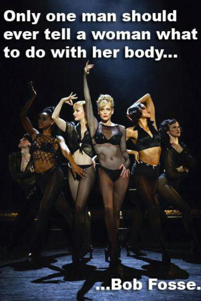 Too True!    Only one man should ever tell a woman what she should do with her body ...Bob Fosse
