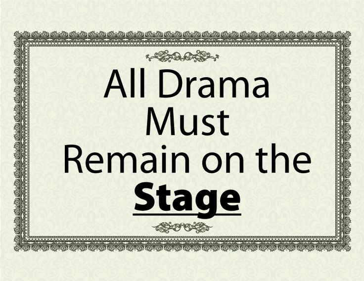 All Drama Must Remain on the Stage! Get a free printable PDF of this sign here: http://tfolk.me/drama-on-the-stage