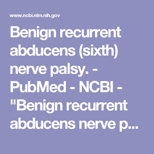"""Benign recurrent abducens (sixth) nerve palsy.  - PubMed - NCBI - """"Benign recurrent abducens nerve palsy is rare. Twenty-three cases in children have been reported in the literature and many of these cases followed immunization or were associated with viral illness."""""""