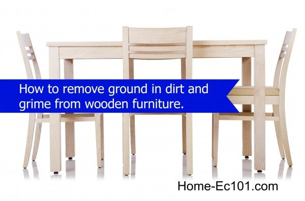 How To Remove Ground In Dirt And Grime From Wooden Furniture House And Home Pinterest Home