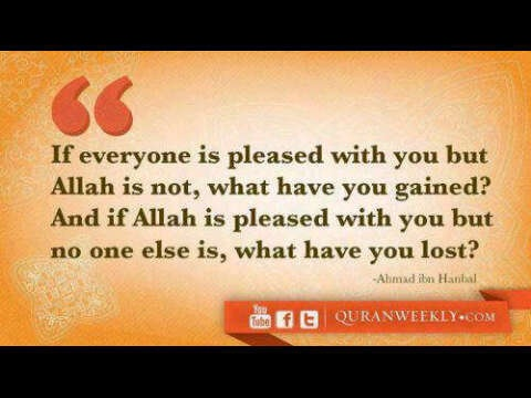 If everyone is pleased with you, but Allah is not, what have you gained? And if Allah is pleased with you, but no one else is, what have you lost?: Better Muslim
